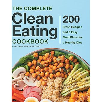The Complete Clean Eating Cookbook  200 Fresh Recipes and 3 Easy Meal Plans for a Healthy Diet by Laura Ligos