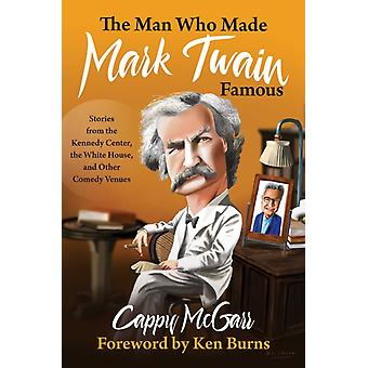The Man Who Made Mark Twain Famous  Stories from the Kennedy Center the White House and Other Comedy Venues by Cappy McGarr & Foreword by Ken Burns