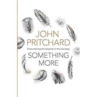 Something More - Encountering the Beyond in the Everyday by John Pritc