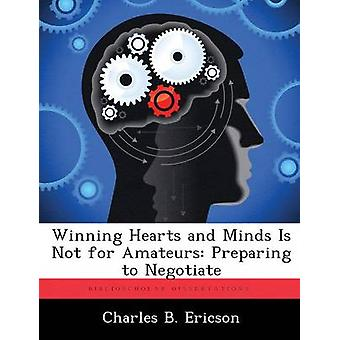 Winning Hearts and Minds Is Not for Amateurs Preparing to Negotiate by Ericson & Charles B.