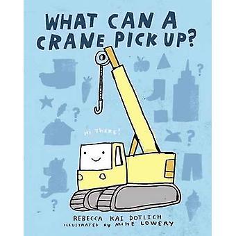 What Can A Crane Pick Up? by Rebecca Kai Dotlich - 9780385753838 Book
