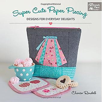 Super Cute Paper Piecing - Designs for Everyday Delights by Charise Ra