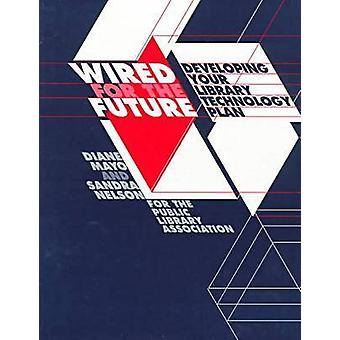 Wired for the Future - Developing Your Library Technology Plan by Dian