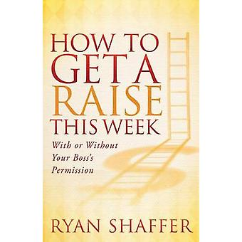 How to Get a Raise This Week With or Without Your Bosss Permission by Shaffer & Ryan