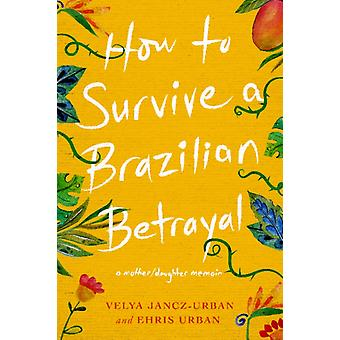 How to Survive a Brazilian Betrayal by Ehri Urban