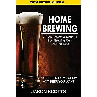 Home Brewing 70 Top Secrets  Tricks to Beer Brewing Right the First Time A Guide to Home Brew Any Beer You Want with Recipe Jour by Scotts & Jason