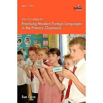 100 Fun Ideas for Practising Modern Foreign Languages in the Primary Classroom by Cave & Sue