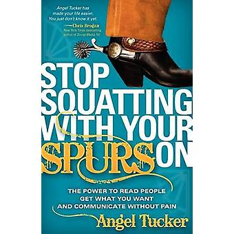Stop Squatting with Your Spurs on The Power to Read People Get What You Want and Communicate Without Pain by Tucker & Angel