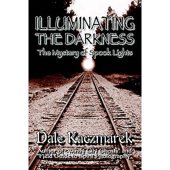 Illuminating the Darkness The Mystery of Spooklights by Kaczmarek & Dale D.