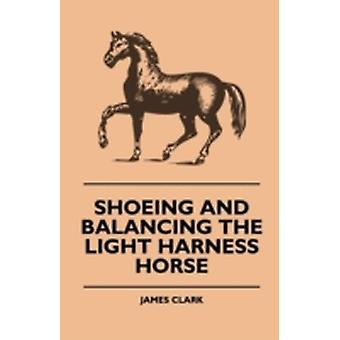 Shoeing And Balancing The Light Harness Horse by Clark & James