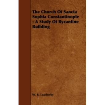 The Church of Sancta Sophia Constantinople  A Study of Byzantine Building by Leatherby & W. R.