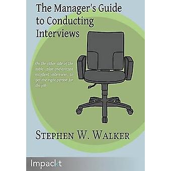 The Managers Guide to Conducting Interviews by Walker & Stephen