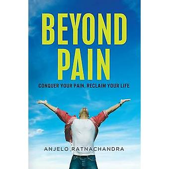 Beyond Pain Conquer your pain reclaim your life by Ratnachandra & Anjelo