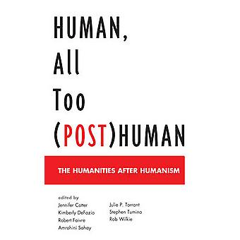 Human All Too PostHuman The Humanities After Humanism by Cotter & Jennifer