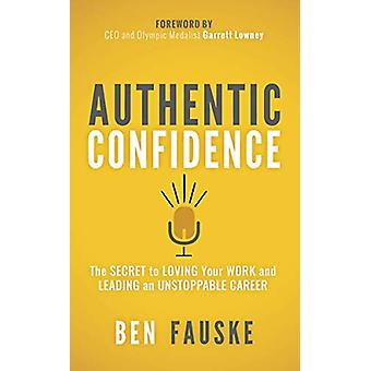 Authentic Confidence - The Secret to Loving Your Work and Leading an U
