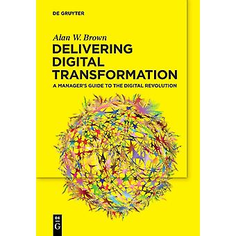 Delivering Digital Transformation A Managers Guide to the Digital Revolution by Alan W Brown