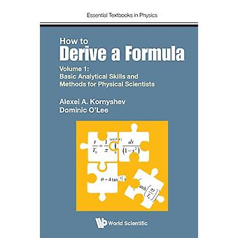 How To Derive A Formula  Volume 1  Basic Analytical Skills And Methods For Physical Scientists by Kornyshev & Alexei A Imperial College London & UkLee & Dominic J O Imperial College London & Uk