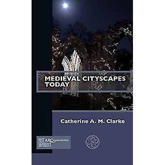 Medieval Cityscapes Today by Catherine A. M. Clarke - 9781641891127 B