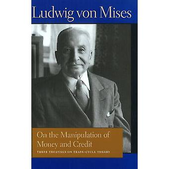 On the Manipulation of Money amp Credit  Three Treatises on TradeCycle Theory by Ludwig von Mises & Foreword by Bettina Bien Greave