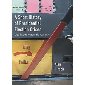 A Short History of Presidential Election Crises  And How to Prevent the Next One by Alan Hirsch