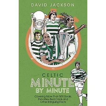 Celtic Minute by Minute Covering More Than 500 Goals Penalties Red Cards and Other Intriguing Facts