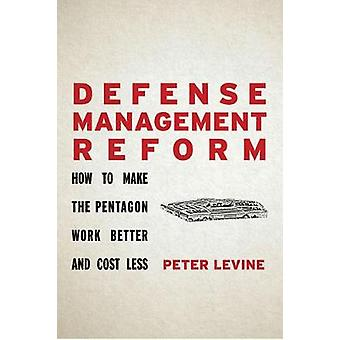 Defense Management Reform How to Make the Pentagon Work Better and Cost Less