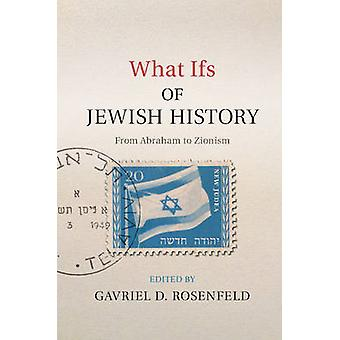 What Ifs of Jewish History  From Abraham to Zionism by Edited by Gavriel David Rosenfeld
