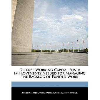Defense Working Capital Fund Improvements Needed for Managing the Backlog of Funded Work by United States Government Accountability