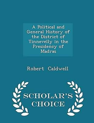 A Political and General History of the District of Tinnevelly in the Presidency of Madras  Scholars Choice Edition by Caldwell & Robert