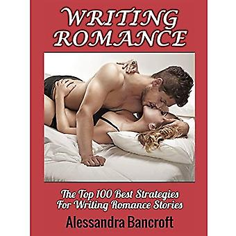 Writing Romance: The Top 100 Best Strategies for Writing Romance Stories (Romance Stories Book & Novel Writing Guide)