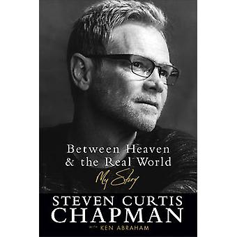 Between Heaven and the Real World - My Story by Steven Curtis Chapman