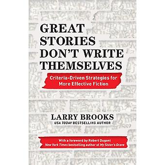 Great Stories Dont Write Themselves CriteriaDriven Strategies for More Effective Fiction With a foreword by Robert Dugoni the New York Times bestselling author of My Sisters Grave by Larry Brooks