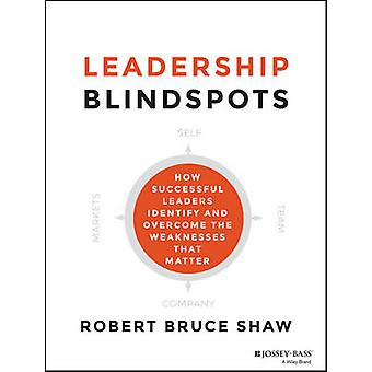 Leadership Blindspots - How Successful Leaders Identify and Overcome t