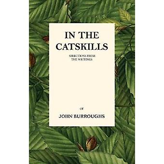 In the Catskills  Selections from the Writings of John Burroughs by Burroughs & John
