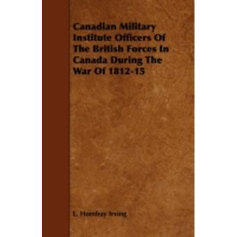 Canadian Military Institute Officers of the British Forces in Canada During the War of 181215 by Irving & L. Homfray
