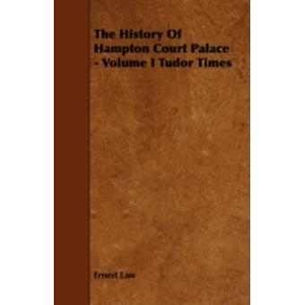 The History of Hampton Court Palace  Volume I Tudor Times by Law & Ernest