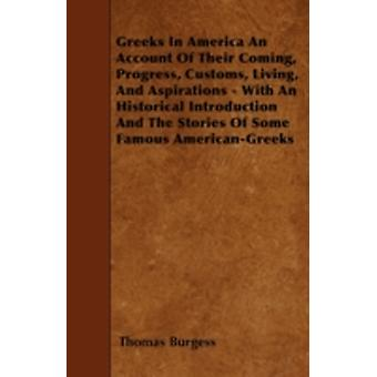 Greeks In America An Account Of Their Coming Progress Customs Living And Aspirations  With An Historical Introduction And The Stories Of Some Famous AmericanGreeks by Burgess & Thomas