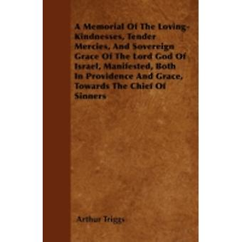 A Memorial Of The LovingKindnesses Tender Mercies And Sovereign Grace Of The Lord God Of Israel Manifested Both In Providence And Grace Towards The Chief Of Sinners by Triggs & Arthur