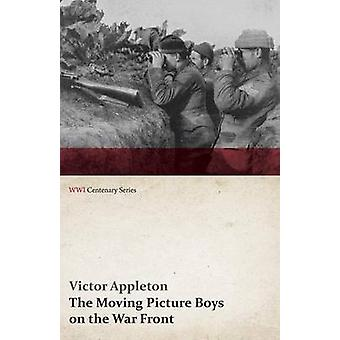 The Moving Picture Boys on the War Front WWI Centenary Series by Appleton & Victor & II
