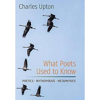 What Poets Used to Know Poetics  Mythopoesis  Metaphysics by Upton & Charles