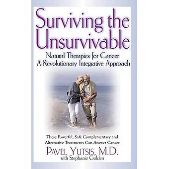 Surviving the Unsurvivable Natural Therapies for Cancer a Revolutionary Integrative Approach by Yutsis & Pavel I.