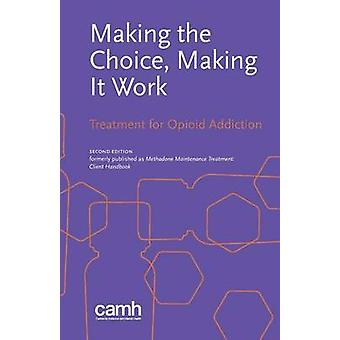 Making the Choice Making it Work Treatment for Opioid Addiction by Centre for Addiction and Mental Health