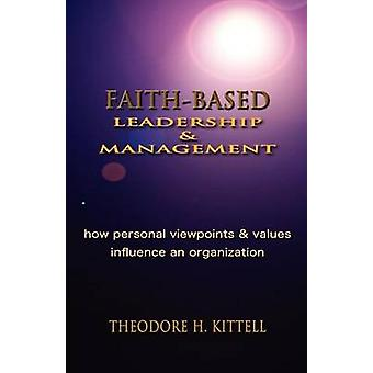 FAITHBASED LEADERSHIP AND MANAGEMENT How Personal Viewpoints and Values Influence an Organization by Kittell & Theodore H