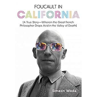Foucault in California  A True StoryWherein the Great French Philosopher Drops Acid in the Valley of Death by Simeon Wade & Foreword by Heather Dundas