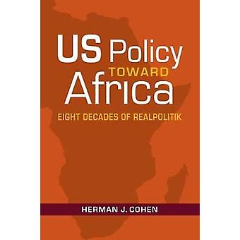 US Policy Toward Africa - Eight Decades of Realpolitik by Herman J. Co