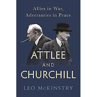 Attlee and Churchill - Allies in War - Adversaries in Peace by Leo McK