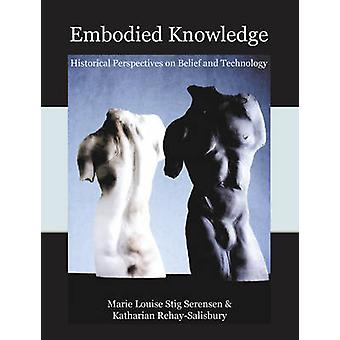Embodied Knowledge  Historical Perspectives on Belief and Technology by Edited by Katharina Rebay Salisbury & Edited by Marie Louise Stig Sorensen