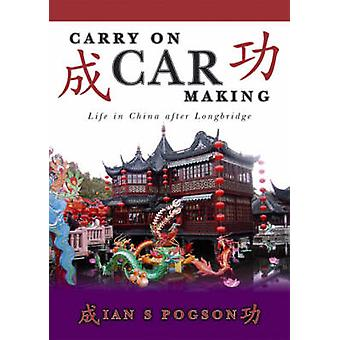 Carry on Car Making - Life in China After Longbridge by Ian S. Pogson