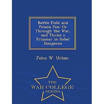 Schlacht Feld und Gefängnis Stift oder durch den Krieg und dreimal ein Gefangener in Rebel Dungeons War College-Serie von Urban & John W.