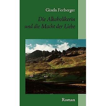 Die Alkoholikerin und die Macht der Liebe by Forberger & Gisela